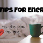 10 Tips for Energy :: If You Miss the Pillow and Love the Mug