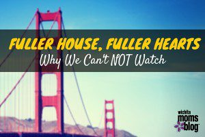 Fuller House, Fuller Hearts :: Why We Can't NOT Watch   Wichita Moms Blog
